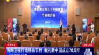 自贸快讯:海南卫视打造精?#26041;?#30446; 献礼新中国成立70周年