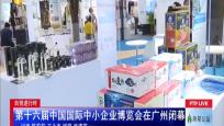 自貿進行時:第十六屆中國國際中小企業博覽會在廣州閉幕