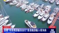自贸进行时 全国首次由省级政府审批的境外游艇临时开放水域落户海南