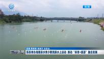 """乐东举办海南亲水季少数民族水上运动 推动""""体育+旅游""""融合发展"""