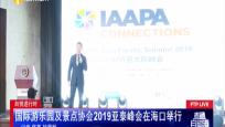 自贸进行时:国际游乐园及景点协会2019亚泰峰会海口举行
