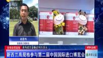全球自贸连线:新西兰高规格参与第二届中国国?#24335;?#21475;博览会