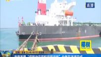 """海南首票""""保税油品同船混装运输""""业务在洋浦完成"""