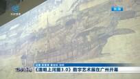 《清明上河图3.0》数字艺术展在广州开幕