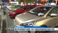 海口举办新能源汽车展销 30余个品牌近百款新能源车型集中亮相