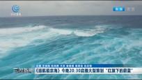 """《巡航祖宗海》今晚20:30启播大型策划""""红旗下的蔚蓝"""""""