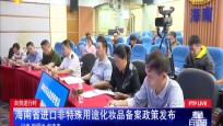 自贸进行时:海南省进口非特殊用途化妆品备案政策发布