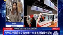 全球自贸连线:2019年世界旅游交易会举行 中国展团规模创新高