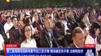 自贸进行时 第二届海南岛国际电影节在三亚开幕 慎海雄宣布开幕 沈晓明致辞
