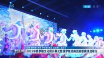 2019年俄罗斯文化周开幕式暨俄罗斯经典民族歌舞演出举行