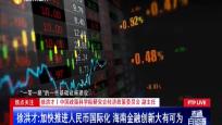 焦點關注:徐洪才 加快推進人民幣國際化 海南金融創新大有可為