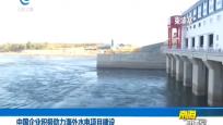 中国企业积极助力海外水电项目建设