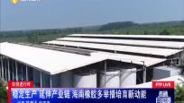 稳定生产 延伸产业链 海南橡胶多举措培育新功能