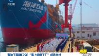 """海油工程建FPSO""""海上超级工厂""""成功交付"""