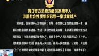 海口警方追查追缴吴宗隆等人涉黑社会性质组织犯罪一案涉案财产