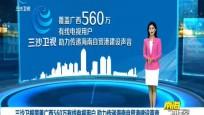 三沙卫视覆盖广西560万有线电视用户 助力传递海南自贸港建设声音