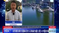 全球自贸连线 使团来了!自贸建设吸引国际目光 以海南为窗口进入中国市场
