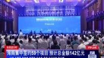 自贸进行时:海南集中签约59个项目 预计总金额142亿元