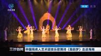 中国残疾人艺术团音乐歌舞诗《我的梦》走进海南