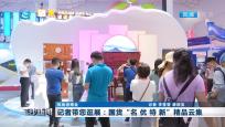 """风尚消博会 记者带您逛展:国货""""名 优 特 新""""精品云集"""