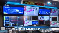 广州:首台国产5G+超高清大型转播车亮相