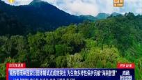 """海南熱帶雨林國家公園體制試點成效突出 為生物多樣性保護貢獻""""海南智慧"""""""
