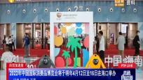 2022年中國國際消費品博覽會將于明年4月12日至16日在海口舉辦