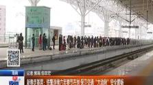 """新春走基层:铁警连续六年春节在岗 保卫交通""""大动脉""""安全顺畅"""