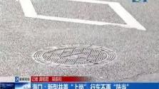"""海口:新型井盖""""上岗"""" 行车不再""""咣当"""""""