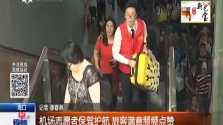 机场志愿者保驾护航 旅客满意频频点赞