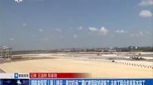 领航自贸区(港)建设:美兰机场二期扩建项目加速施工 主体工程今年底基本完工