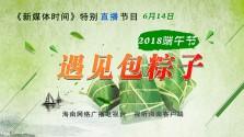 《新媒体时间》2018年6月14日 遇见包粽子