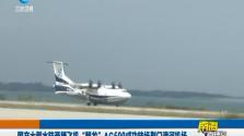 """国产大型水陆两栖飞机""""鲲龙""""AG600成功转场荆门漳河机场"""