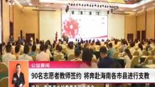 90名志愿者教师签约 将奔赴海南各市县进行支教