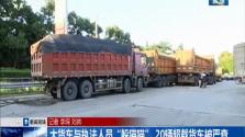 """大货车与执法人员""""躲猫猫"""" 20辆超载货车被严查"""