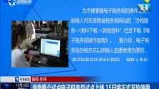 海南两个试点电子税务局试点上线 15日将正式开放使用