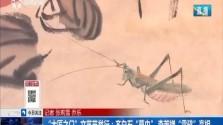 """""""大匠之门""""文艺节举行:齐白石""""草虫"""" 李若禅""""雪鸦""""亮相"""
