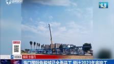 海口国际免税城已全面开工 预计2023年底竣工