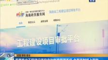 海南推出工程建设项目审批制度管理系统 全面强制线上审批