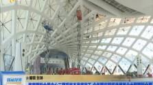 海南国际会展中心二期项目本月底完工 今年国庆前将承接首个大型国际会展
