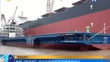 """首艘""""零关税""""进口运输船舶在洋浦通关放行"""