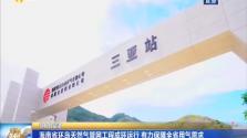 扬帆自贸港 海南省环岛天然气管网工程成环运行 有力保障全省用气需求