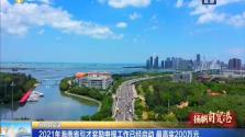 2021年海南省引才奖励申报工作已经启动 最高奖200万元