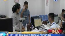 """昌江:设立审批材料中转站 提供24小时""""不打烊""""服务"""