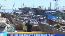 """海南加強漁船漁港疫情防控工作 構筑海上疫情防控""""安全線"""""""