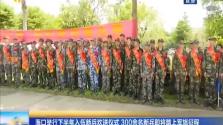 海口举行下半年入伍新兵欢送仪式 300余名新兵即将踏上军旅征程
