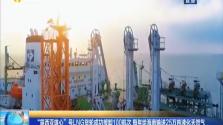 """""""露西亚雄心""""号LNG货轮成功接卸100航次 每年给海南输送25万吨液化天然气"""