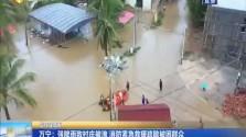 万宁:强降雨致村庄被淹 消防紧急救援疏散被困群众