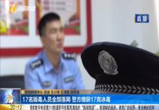 17名贩毒人员全部落网 警方缴获17克冰毒