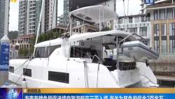 海南首艘免担保进境自驾游艇在三亚入境 海关为其免担保金2百余万